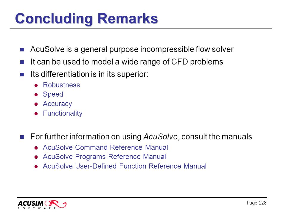 Concluding Remarks AcuSolve is a general purpose incompressible flow solver. It can be used to model a wide range of CFD problems.