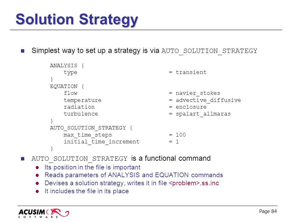 Solution Strategy Simplest way to set up a strategy is via AUTO_SOLUTION_STRATEGY. ANALYSIS { type = transient.