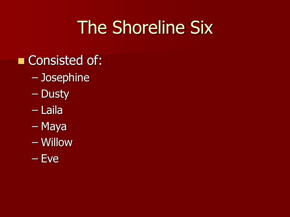 The Shoreline Six Consisted of: Josephine Dusty Laila Maya Willow Eve