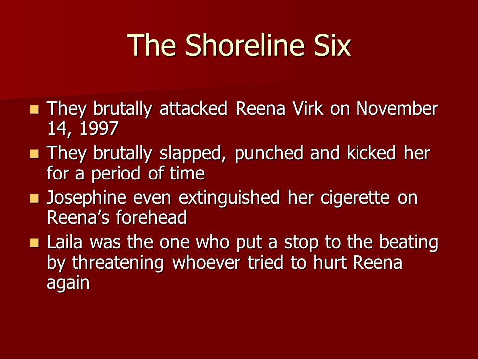 The Shoreline Six They brutally attacked Reena Virk on November 14, 1997. They brutally slapped, punched and kicked her for a period of time.