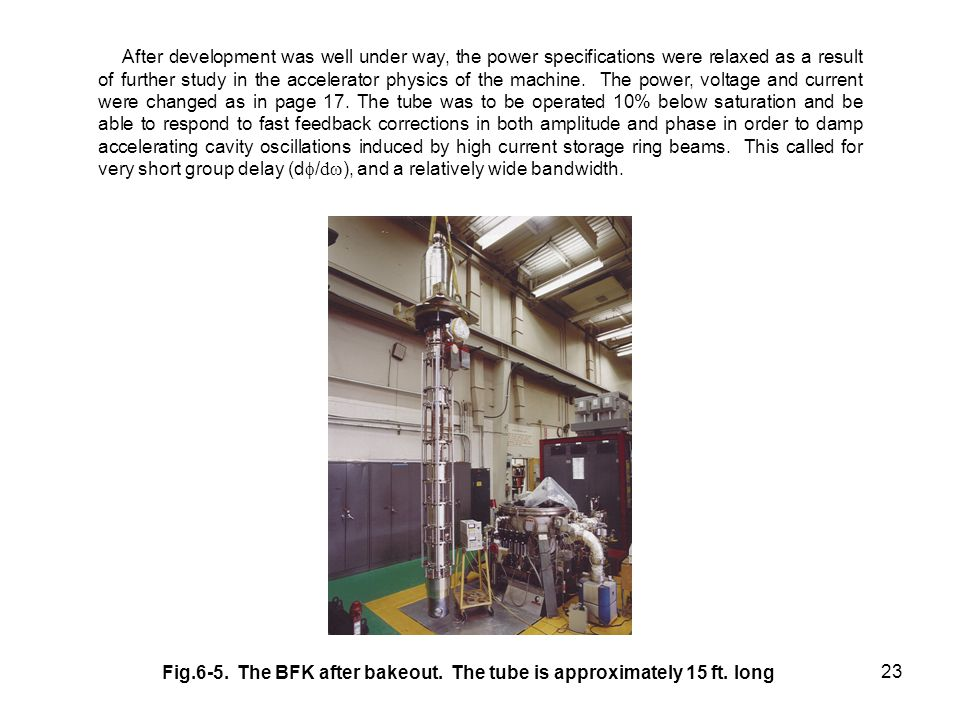 After development was well under way, the power specifications were relaxed as a result of further study in the accelerator physics of the machine. The power, voltage and current were changed as in page 17. The tube was to be operated 10% below saturation and be able to respond to fast feedback corrections in both amplitude and phase in order to damp accelerating cavity oscillations induced by high current storage ring beams. This called for very short group delay (df/dw), and a relatively wide bandwidth.