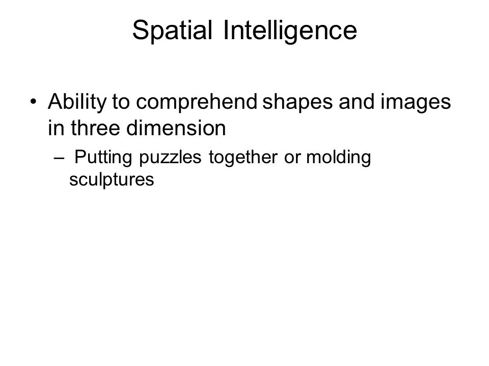 Spatial Intelligence Ability to comprehend shapes and images in three dimension.