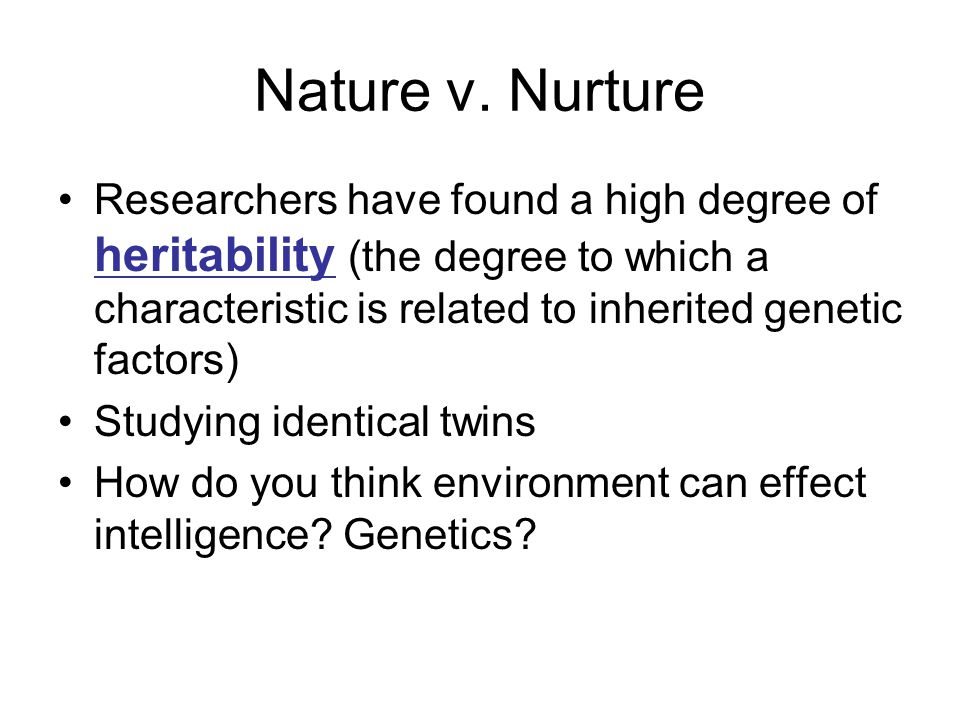 Nature v. Nurture Researchers have found a high degree of heritability (the degree to which a characteristic is related to inherited genetic factors)