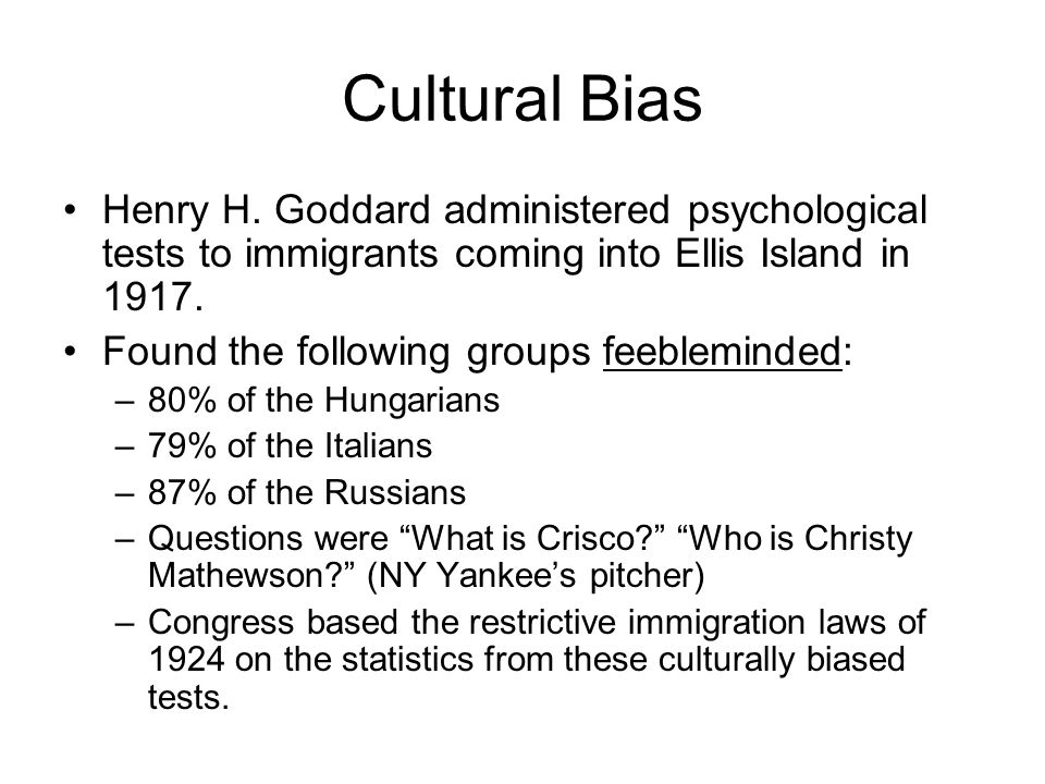 Cultural Bias Henry H. Goddard administered psychological tests to immigrants coming into Ellis Island in 1917.