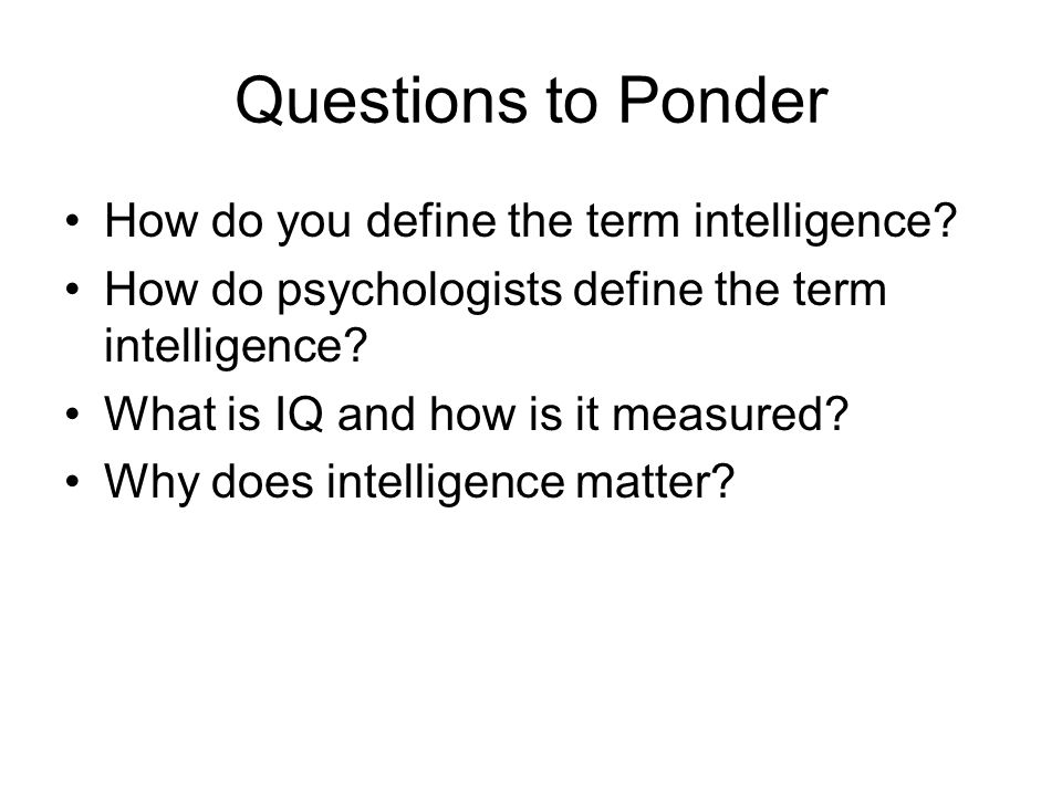 Questions to Ponder How do you define the term intelligence