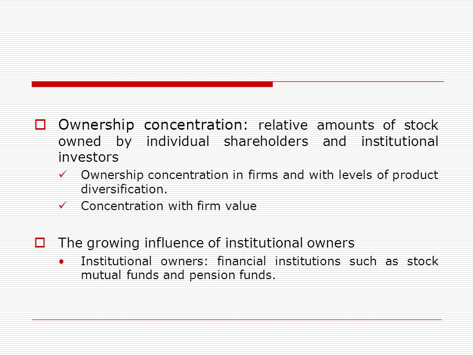 Ownership concentration: relative amounts of stock owned by individual shareholders and institutional investors