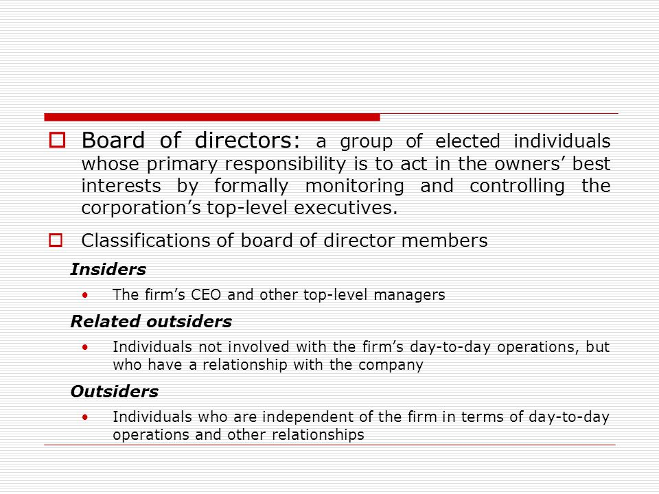 Board of directors: a group of elected individuals whose primary responsibility is to act in the owners' best interests by formally monitoring and controlling the corporation's top-level executives.