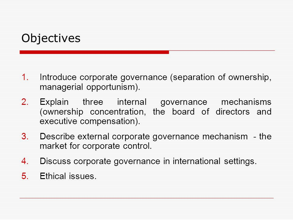 Objectives Introduce corporate governance (separation of ownership, managerial opportunism).