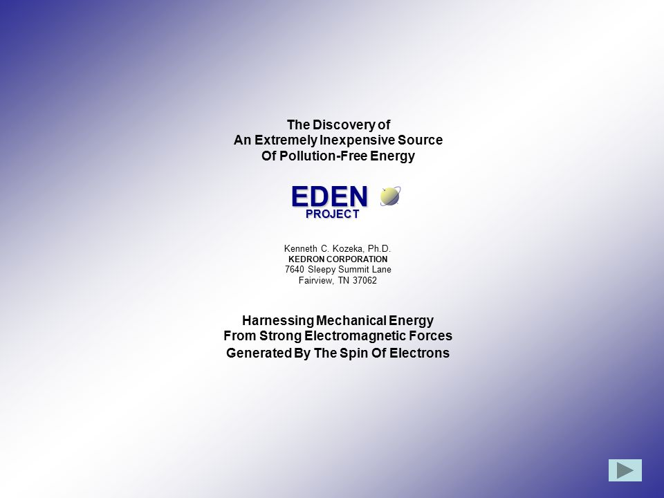 The Discovery of An Extremely Inexpensive Source Of Pollution-Free Energy Kenneth C. Kozeka, Ph.D. KEDRON CORPORATION 7640 Sleepy Summit Lane Fairview, TN 37062 Harnessing Mechanical Energy From Strong Electromagnetic Forces Generated By The Spin Of Electrons