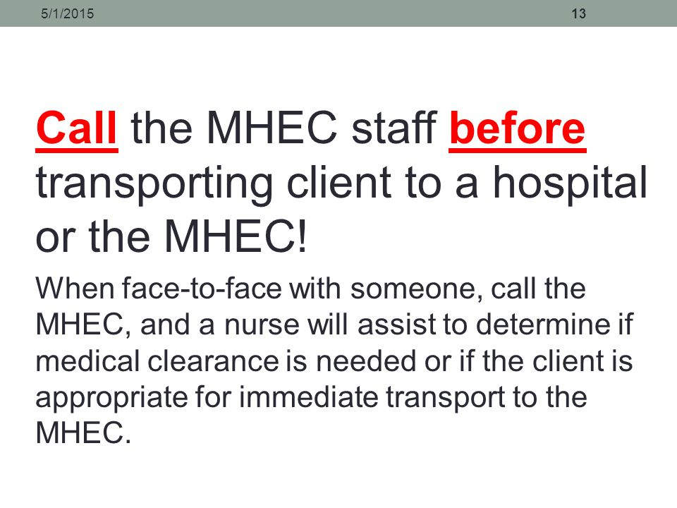 4/14/2017 Call the MHEC staff before transporting client to a hospital or the MHEC!