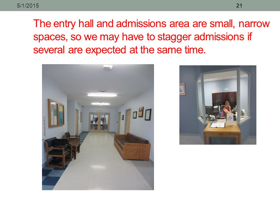 4/14/2017 The entry hall and admissions area are small, narrow spaces, so we may have to stagger admissions if several are expected at the same time.