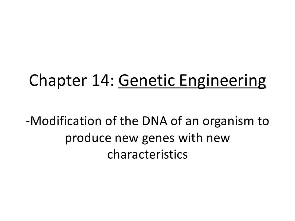 Chapter 14: Genetic Engineering -Modification of the DNA of an organism to produce new genes with new characteristics