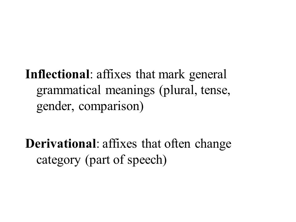 Inflectional: affixes that mark general grammatical meanings (plural, tense, gender, comparison)