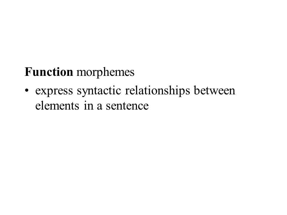 Function morphemes express syntactic relationships between elements in a sentence