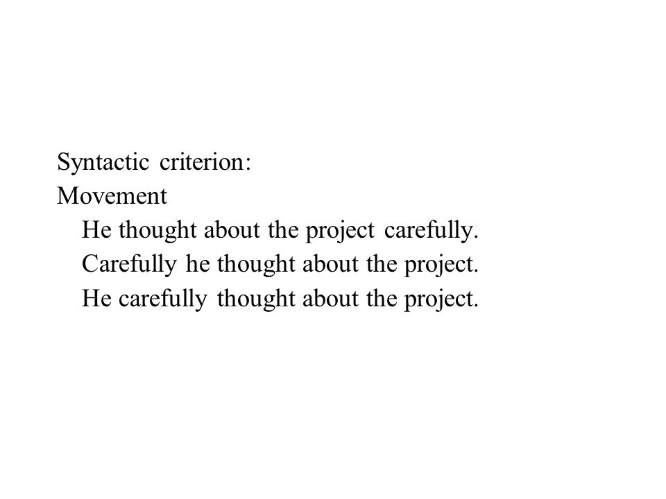 Syntactic criterion: Movement. He thought about the project carefully. Carefully he thought about the project.