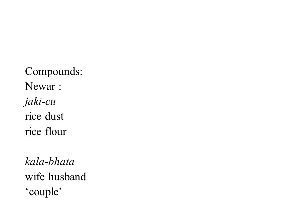 Compounds: Newar : jaki-cu rice dust rice flour kala-bhata wife husband 'couple'
