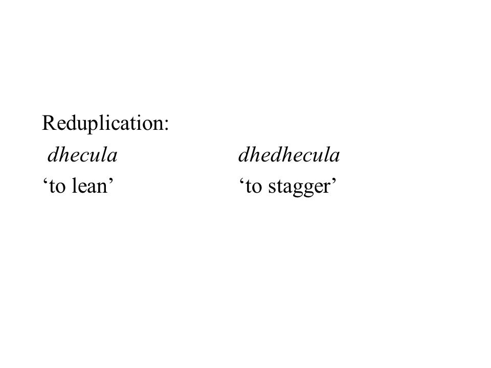 Reduplication: dhecula dhedhecula 'to lean' 'to stagger'