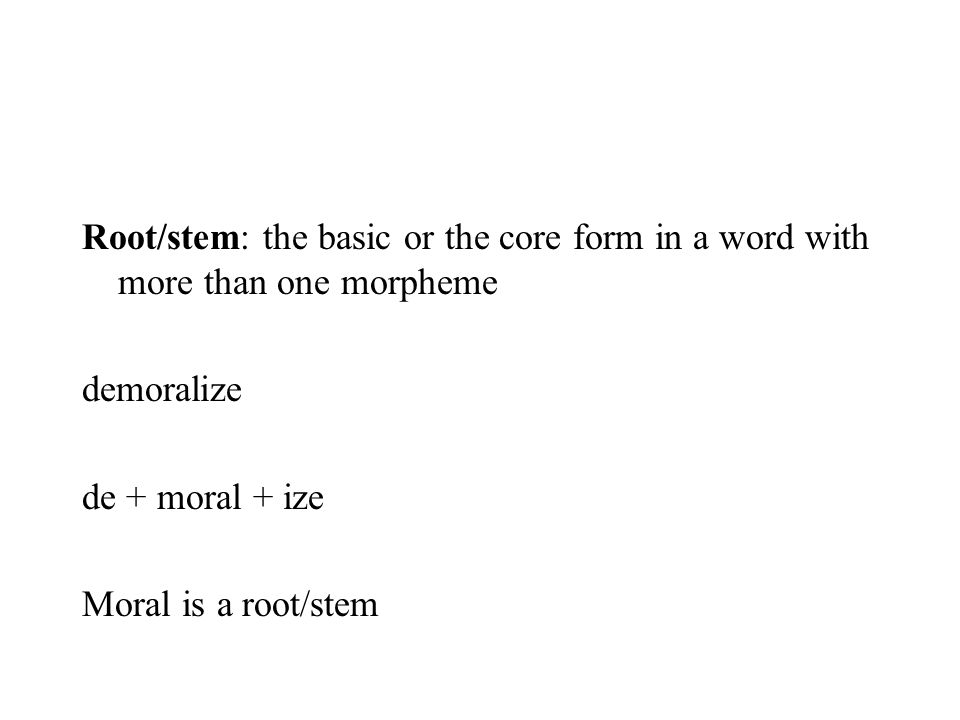 Root/stem: the basic or the core form in a word with more than one morpheme