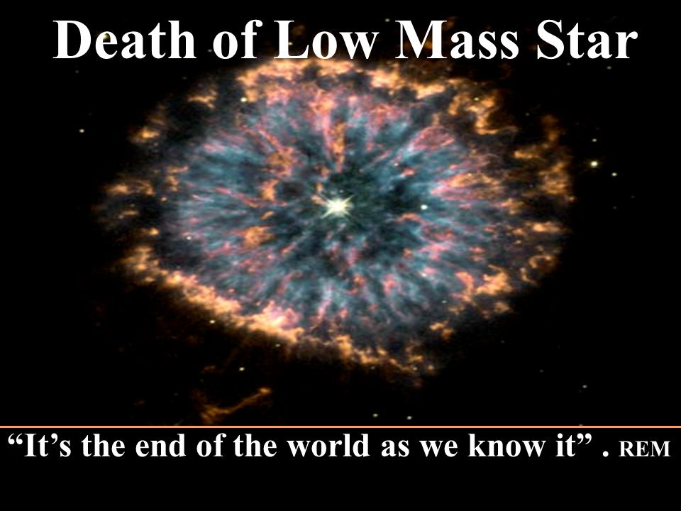Death of Low Mass Star It's the end of the world as we know it . REM