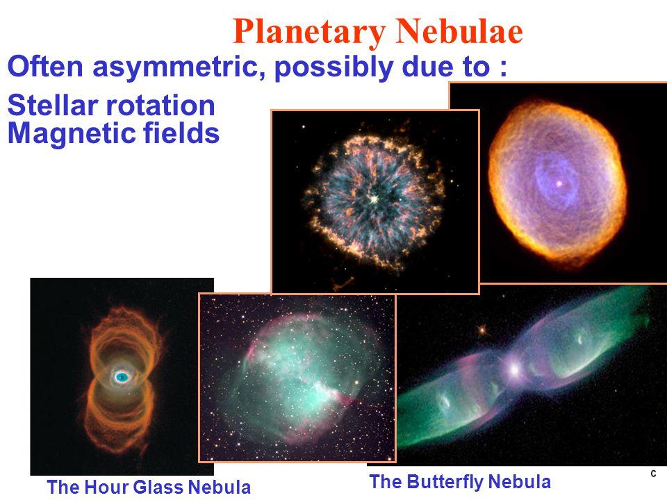 Planetary Nebulae Often asymmetric, possibly due to : Stellar rotation