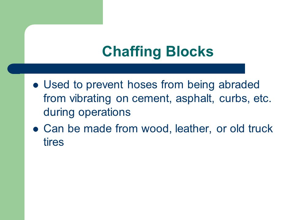 Chaffing Blocks Used to prevent hoses from being abraded from vibrating on cement, asphalt, curbs, etc. during operations.