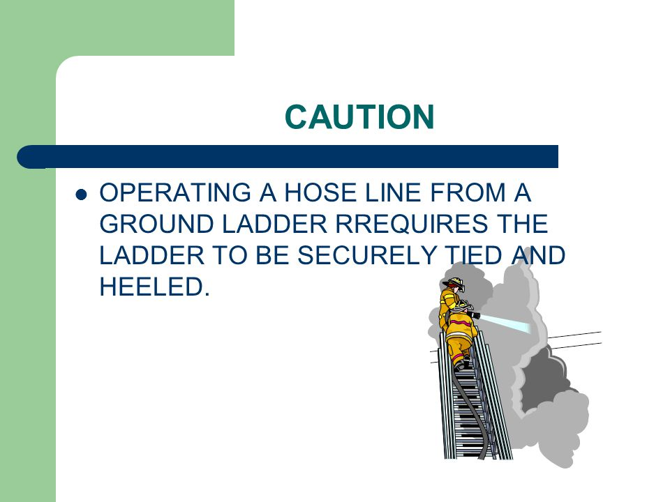 CAUTION OPERATING A HOSE LINE FROM A GROUND LADDER RREQUIRES THE LADDER TO BE SECURELY TIED AND HEELED.