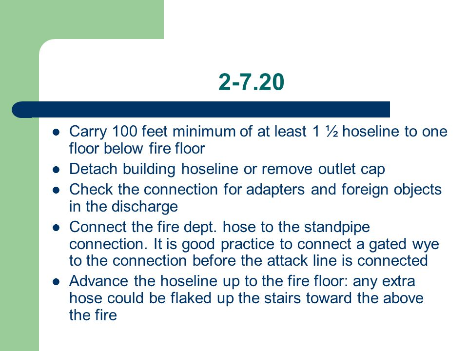 2-7.20 Carry 100 feet minimum of at least 1 ½ hoseline to one floor below fire floor. Detach building hoseline or remove outlet cap.