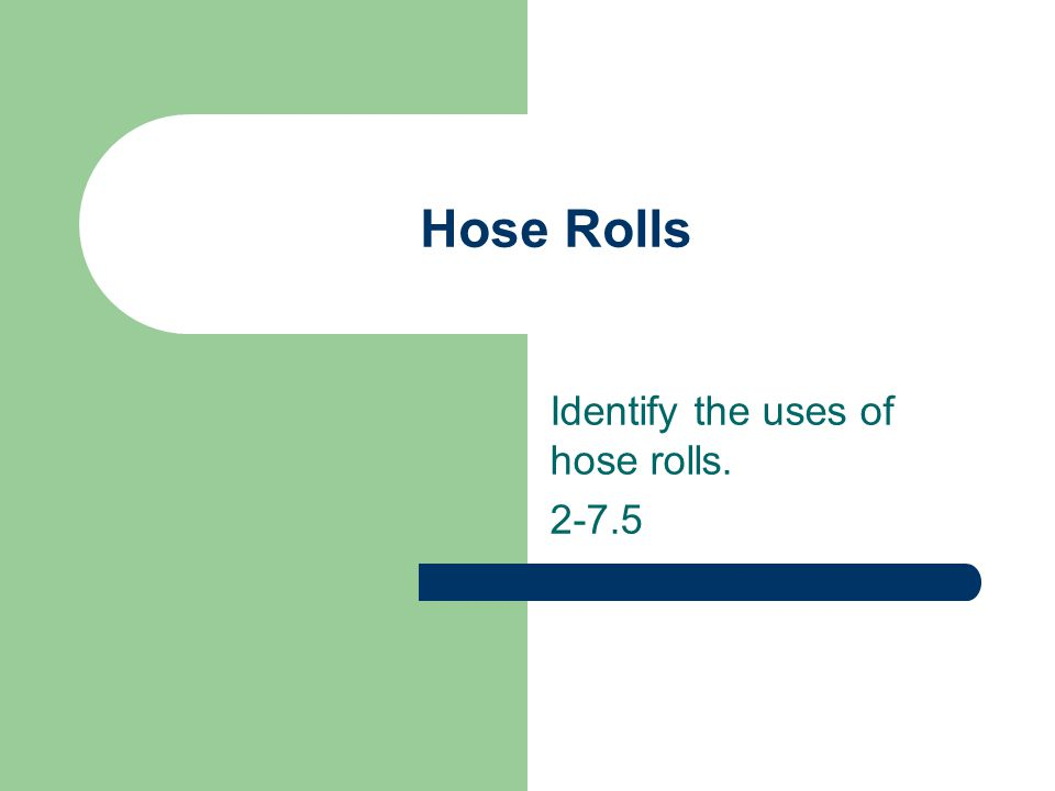 Identify the uses of hose rolls. 2-7.5