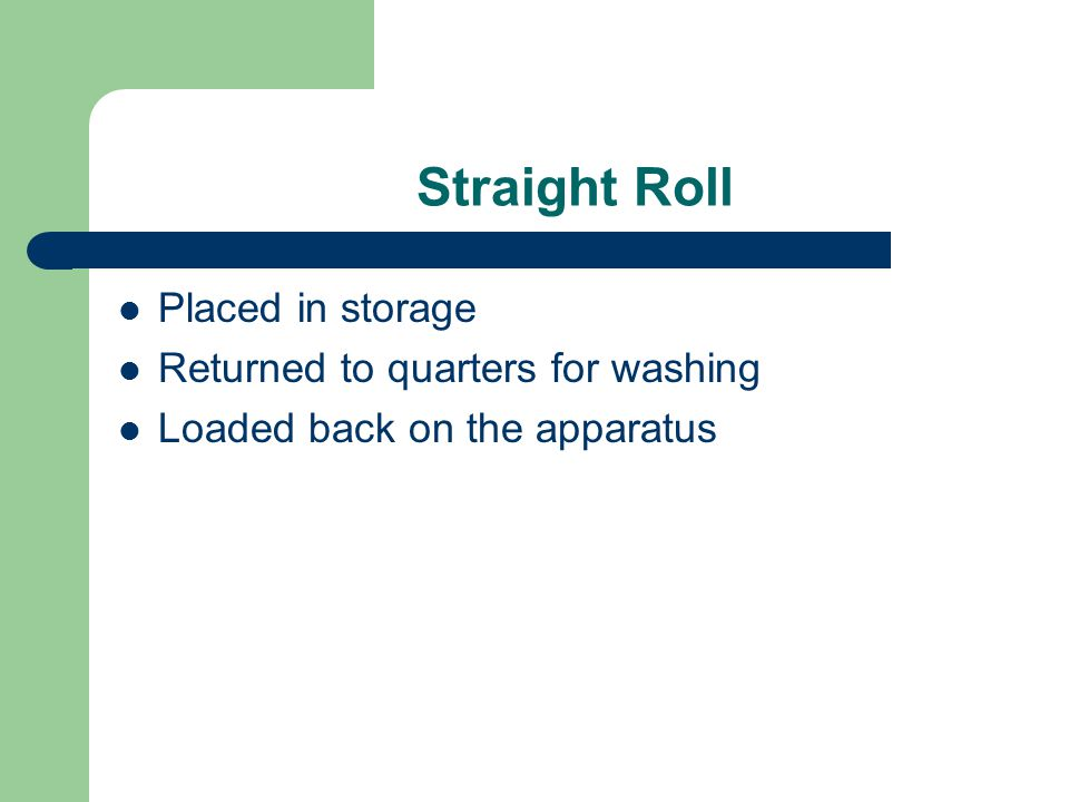 Straight Roll Placed in storage Returned to quarters for washing