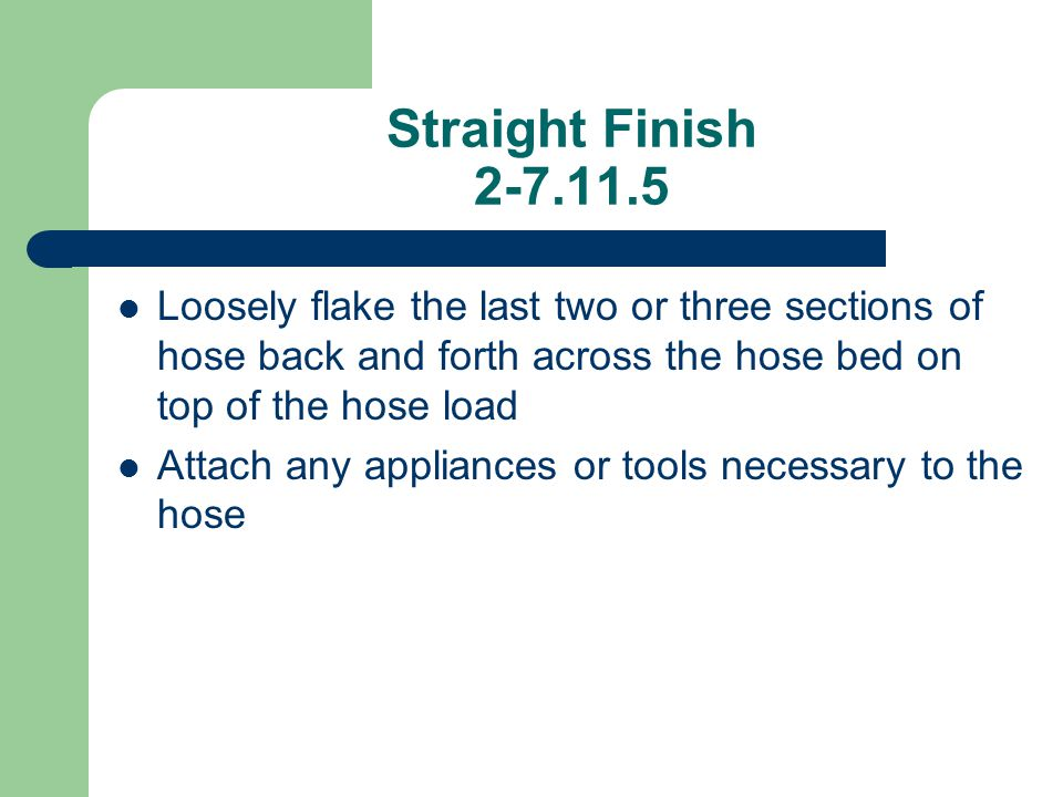Straight Finish 2-7.11.5 Loosely flake the last two or three sections of hose back and forth across the hose bed on top of the hose load.