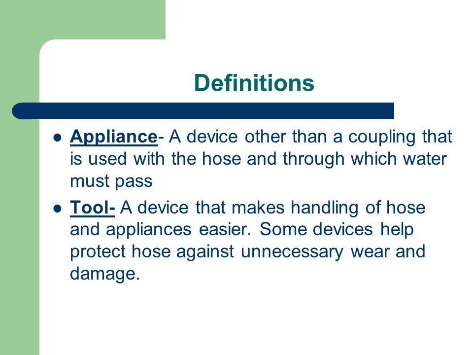 Definitions Appliance- A device other than a coupling that is used with the hose and through which water must pass.