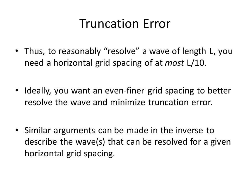 Truncation Error Thus, to reasonably resolve a wave of length L, you need a horizontal grid spacing of at most L/10.