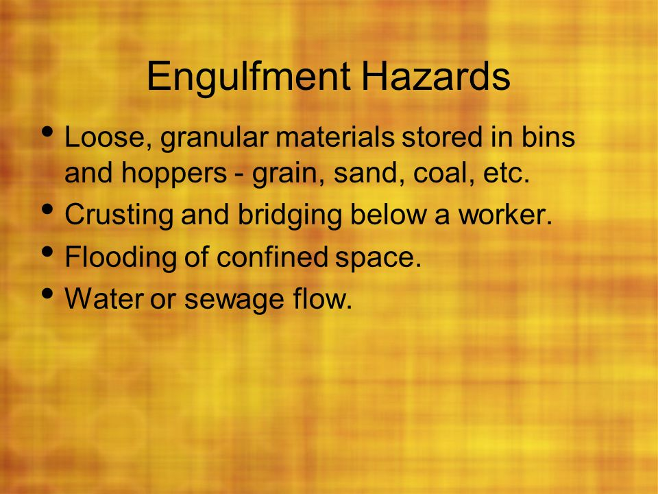Engulfment Hazards Loose, granular materials stored in bins and hoppers - grain, sand, coal, etc. Crusting and bridging below a worker.