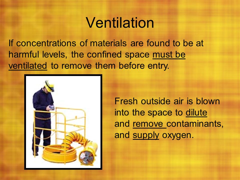 Ventilation If concentrations of materials are found to be at harmful levels, the confined space must be ventilated to remove them before entry.