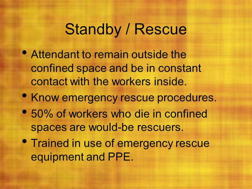 Standby / Rescue Attendant to remain outside the confined space and be in constant contact with the workers inside.