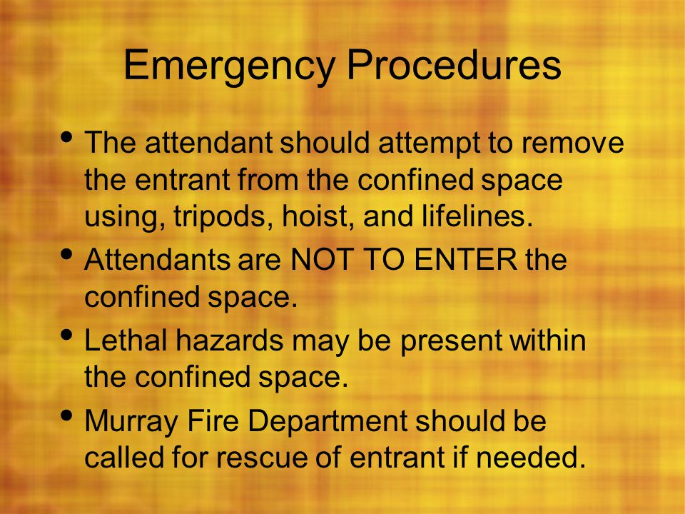 Emergency Procedures The attendant should attempt to remove the entrant from the confined space using, tripods, hoist, and lifelines.