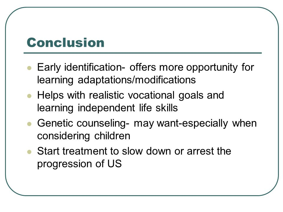 Conclusion Early identification- offers more opportunity for learning adaptations/modifications.