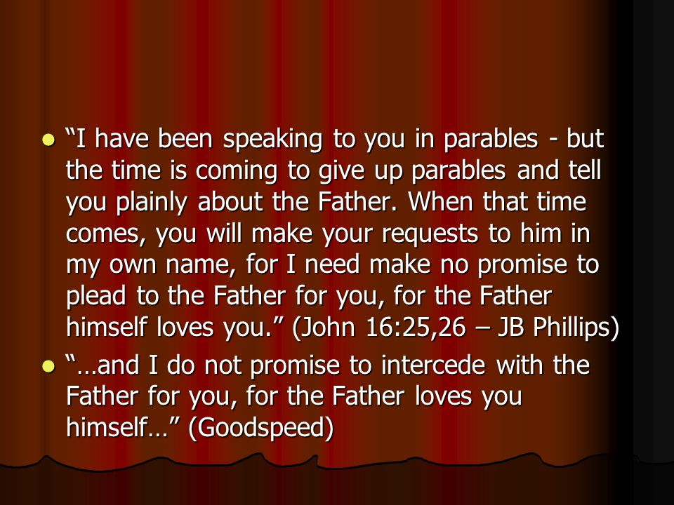 I have been speaking to you in parables - but the time is coming to give up parables and tell you plainly about the Father. When that time comes, you will make your requests to him in my own name, for I need make no promise to plead to the Father for you, for the Father himself loves you. (John 16:25,26 – JB Phillips)