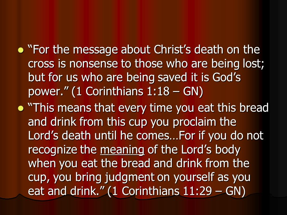For the message about Christ's death on the cross is nonsense to those who are being lost; but for us who are being saved it is God's power. (1 Corinthians 1:18 – GN)