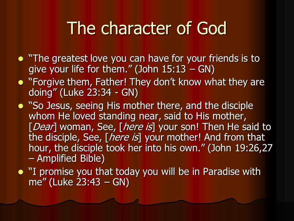 The character of God The greatest love you can have for your friends is to give your life for them. (John 15:13 – GN)