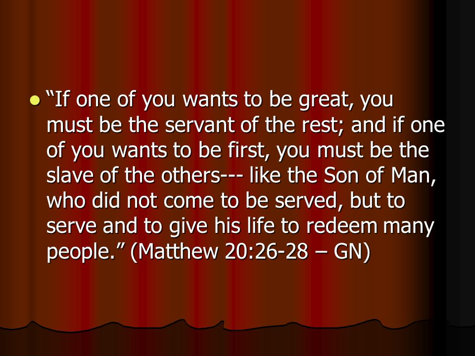 If one of you wants to be great, you must be the servant of the rest; and if one of you wants to be first, you must be the slave of the others--- like the Son of Man, who did not come to be served, but to serve and to give his life to redeem many people. (Matthew 20:26-28 – GN)