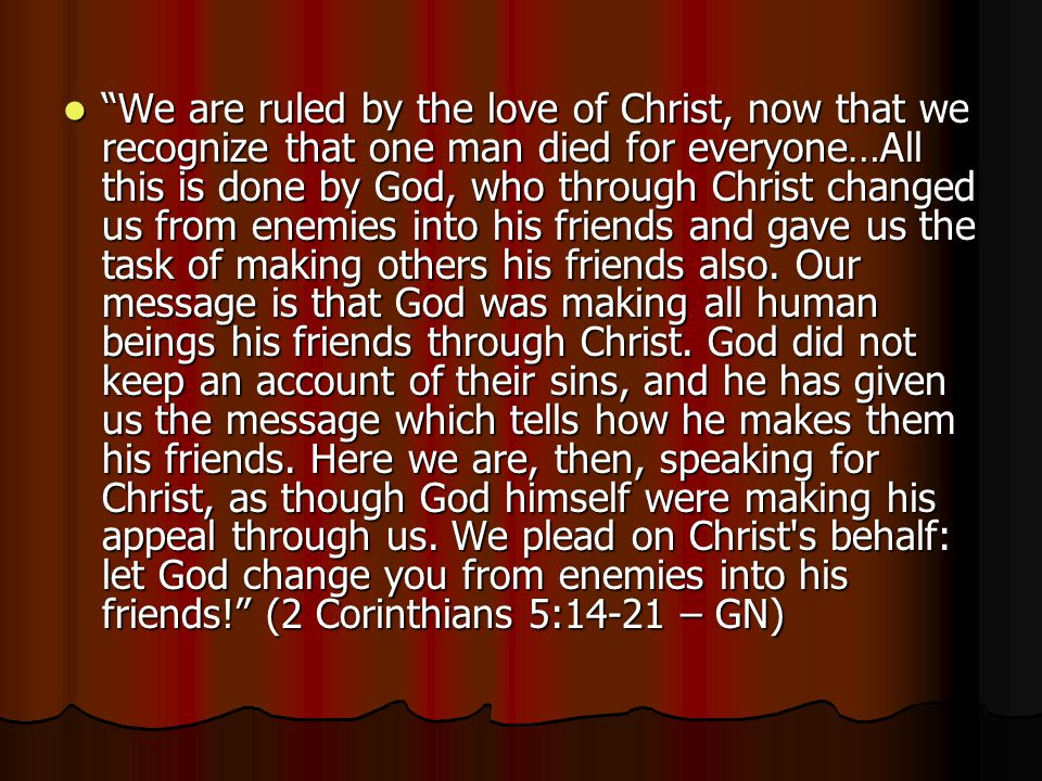 We are ruled by the love of Christ, now that we recognize that one man died for everyone…All this is done by God, who through Christ changed us from enemies into his friends and gave us the task of making others his friends also.