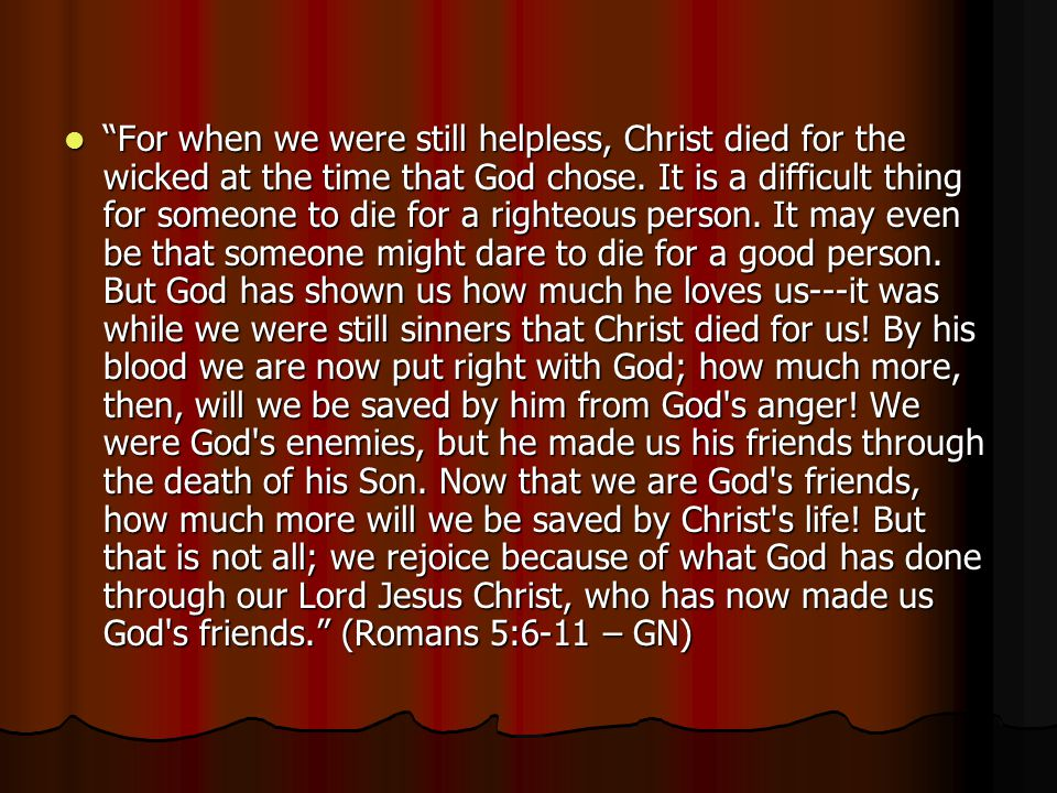 For when we were still helpless, Christ died for the wicked at the time that God chose.