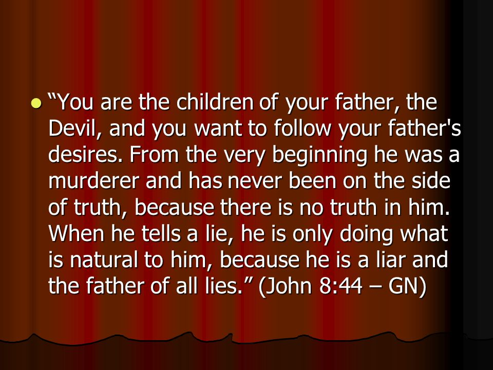 You are the children of your father, the Devil, and you want to follow your father s desires.