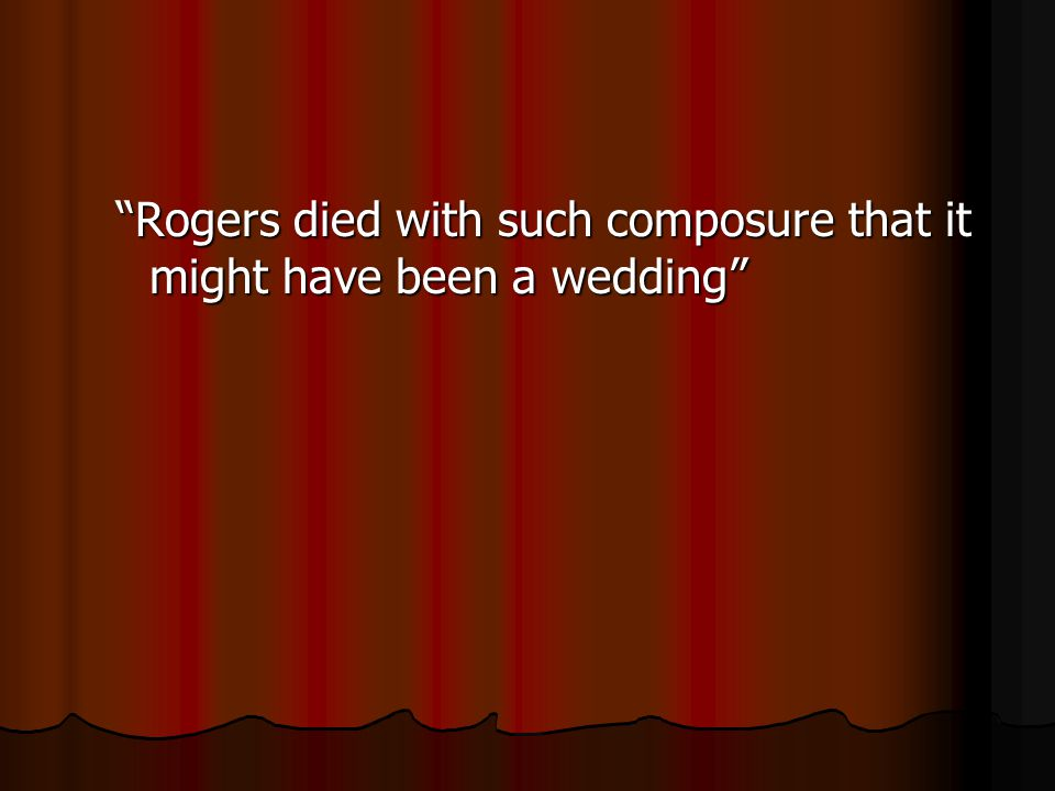Rogers died with such composure that it might have been a wedding