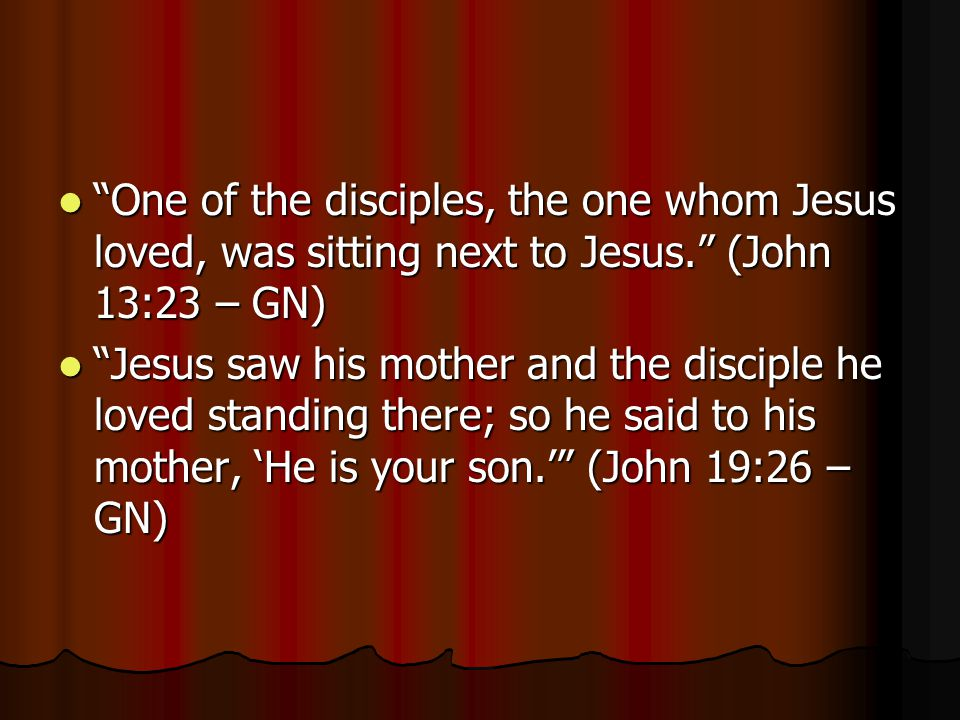 One of the disciples, the one whom Jesus loved, was sitting next to Jesus. (John 13:23 – GN)