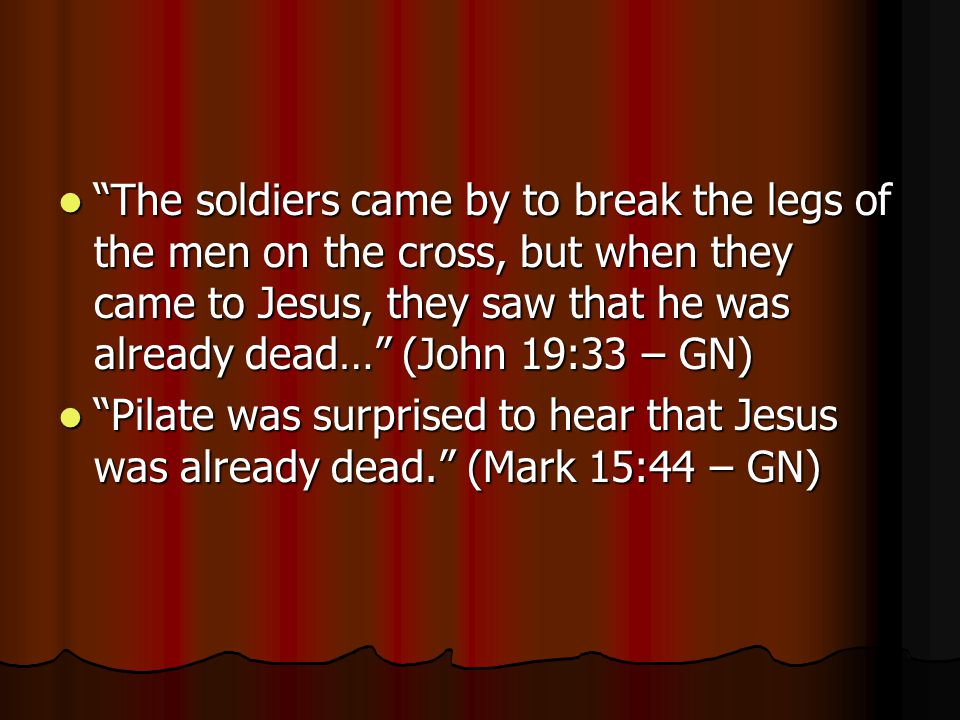 The soldiers came by to break the legs of the men on the cross, but when they came to Jesus, they saw that he was already dead… (John 19:33 – GN)