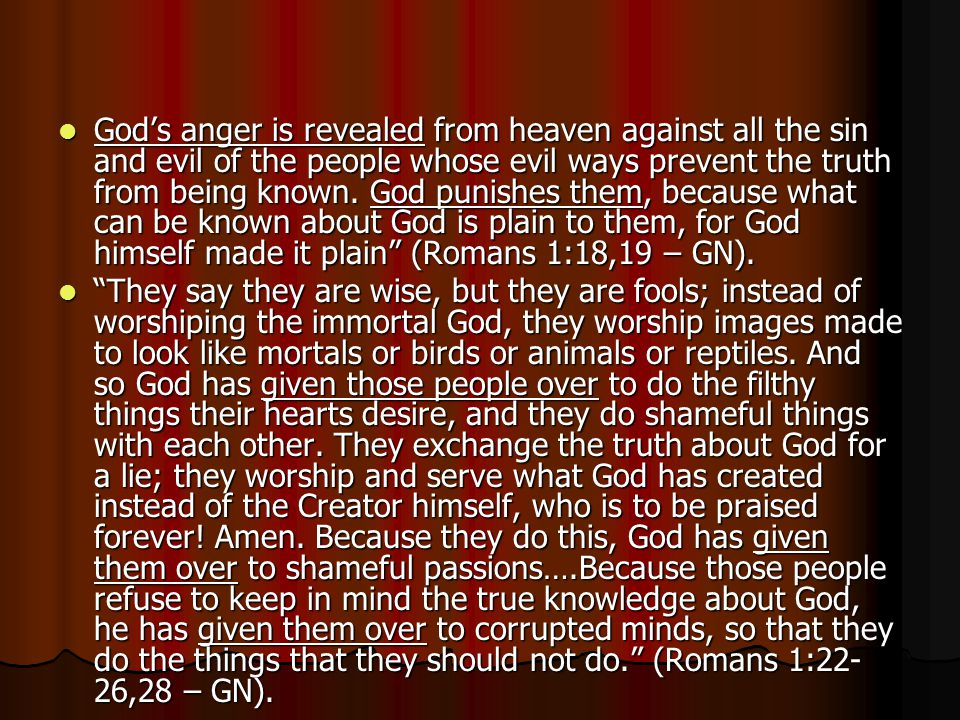 God's anger is revealed from heaven against all the sin and evil of the people whose evil ways prevent the truth from being known. God punishes them, because what can be known about God is plain to them, for God himself made it plain (Romans 1:18,19 – GN).