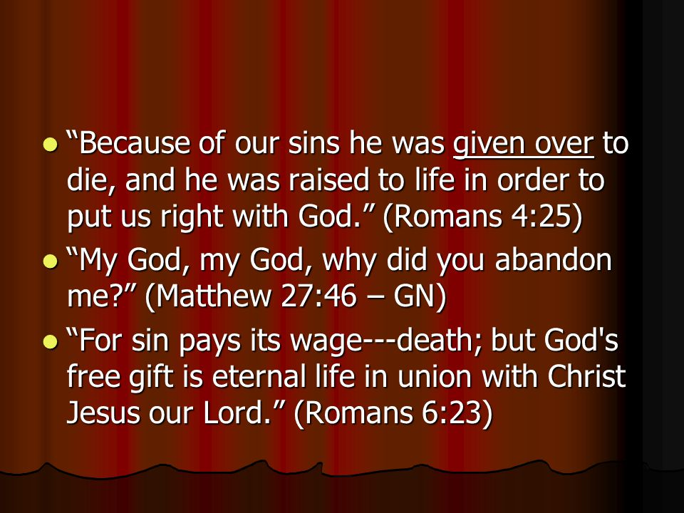 Because of our sins he was given over to die, and he was raised to life in order to put us right with God. (Romans 4:25)