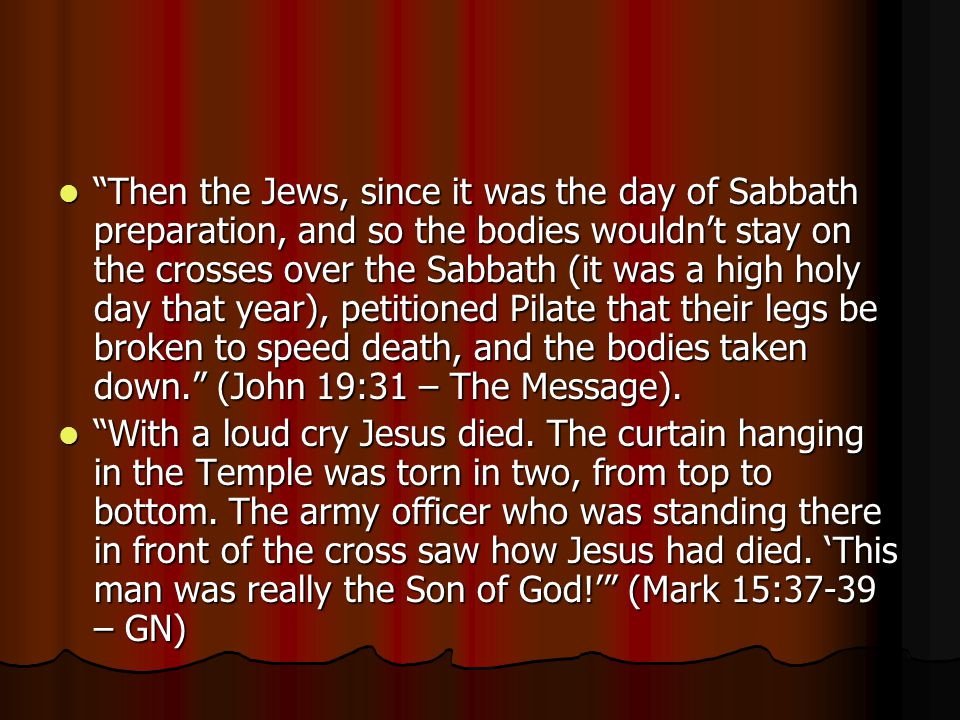 Then the Jews, since it was the day of Sabbath preparation, and so the bodies wouldn't stay on the crosses over the Sabbath (it was a high holy day that year), petitioned Pilate that their legs be broken to speed death, and the bodies taken down. (John 19:31 – The Message).